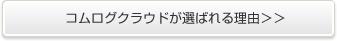 コムログクラウドが選ばれる理由>>