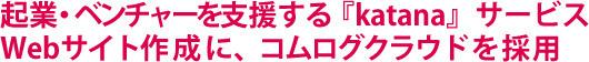 起業・ベンチャーを支援する『katana』サービス Webサイト作成に、コムログクラウドを採用